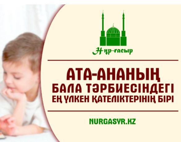 АТА-АНАНЫҢ БАЛА ТƏРБИЕСІНДЕГІ ЕҢ ҮЛКЕН ҚАТЕЛІКТЕРІНІҢ БІРІ!