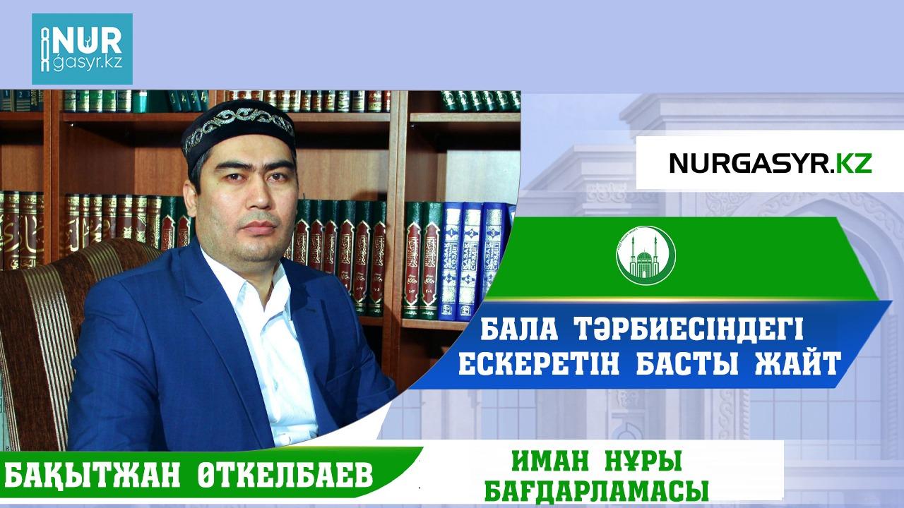 Бала тәрбиесіндегі ескеретін басты жайт - Бақытжан Өткелбаев